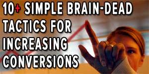 10 Simple Brain-Dead Tactics for Increasing Conversions